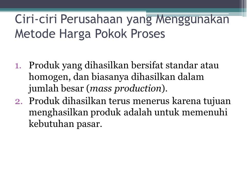 Ciri-ciri Perusahaan yang Menggunakan Metode Harga Pokok Proses 1.Produk yang dihasilkan bersifat standar atau homogen, dan biasanya dihasilkan dalam jumlah besar (mass production).