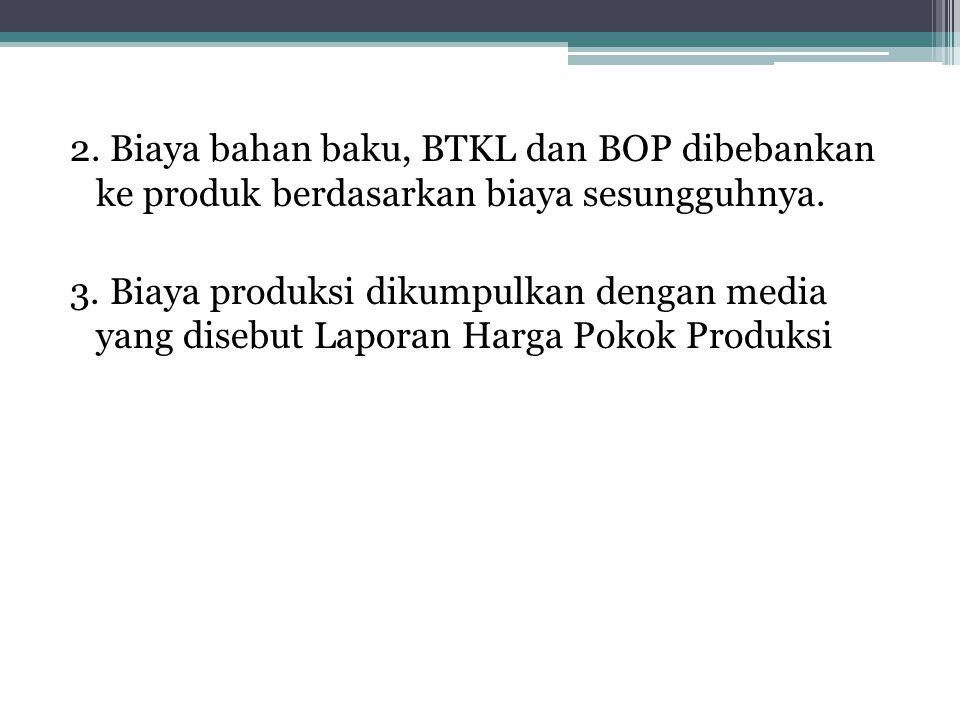2.Biaya bahan baku, BTKL dan BOP dibebankan ke produk berdasarkan biaya sesungguhnya.