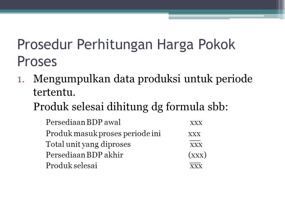 Prosedur Perhitungan Harga Pokok Proses 1.Mengumpulkan data produksi untuk periode tertentu.