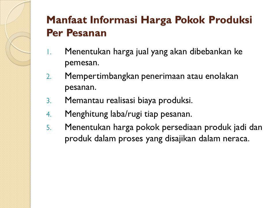 Manfaat Informasi Harga Pokok Produksi Per Pesanan 1. Menentukan harga jual yang akan dibebankan ke pemesan. 2. Mempertimbangkan penerimaan atau enola