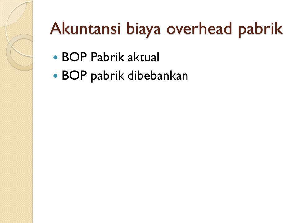 Akuntansi biaya overhead pabrik BOP Pabrik aktual BOP pabrik dibebankan