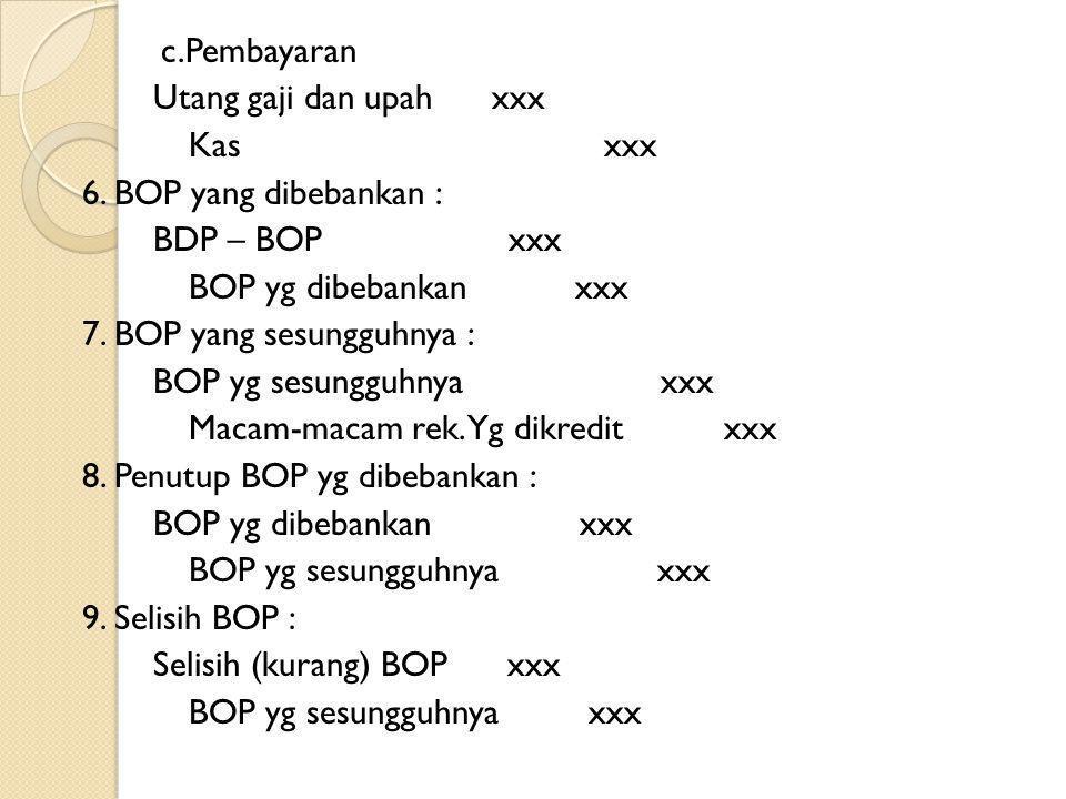 c.Pembayaran Utang gaji dan upah xxx Kas xxx 6. BOP yang dibebankan : BDP – BOP xxx BOP yg dibebankan xxx 7. BOP yang sesungguhnya : BOP yg sesungguhn