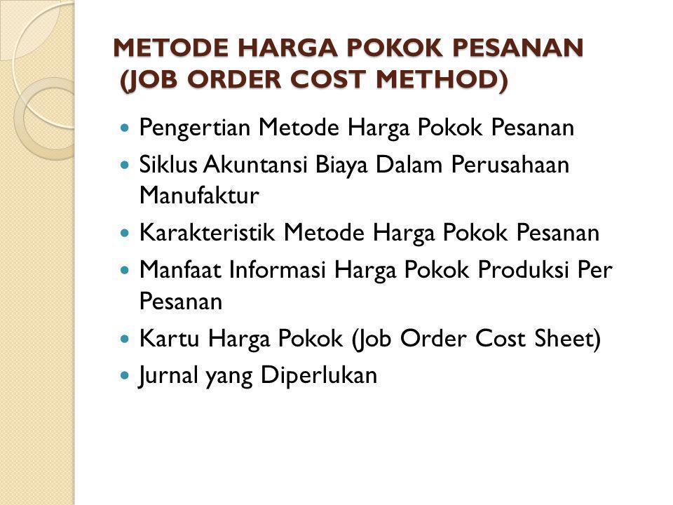 METODE HARGA POKOK PESANAN (JOB ORDER COST METHOD) Pengertian Metode Harga Pokok Pesanan Siklus Akuntansi Biaya Dalam Perusahaan Manufaktur Karakteristik Metode Harga Pokok Pesanan Manfaat Informasi Harga Pokok Produksi Per Pesanan Kartu Harga Pokok (Job Order Cost Sheet) Jurnal yang Diperlukan