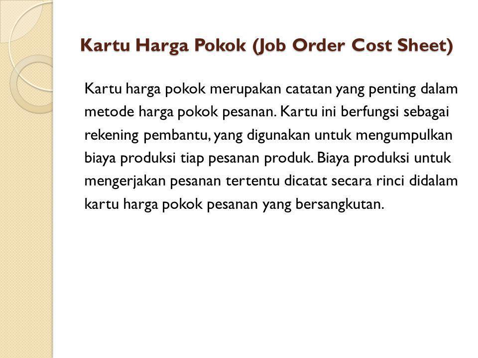 Kartu Harga Pokok (Job Order Cost Sheet) Kartu harga pokok merupakan catatan yang penting dalam metode harga pokok pesanan. Kartu ini berfungsi sebaga