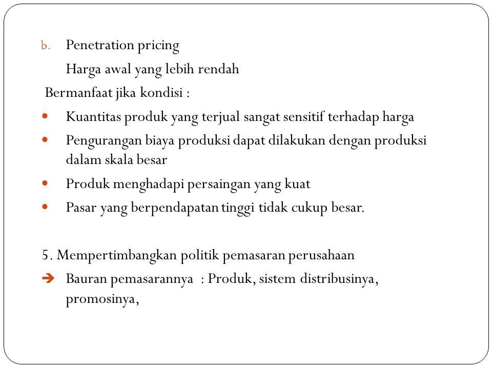 b. Penetration pricing Harga awal yang lebih rendah Bermanfaat jika kondisi : Kuantitas produk yang terjual sangat sensitif terhadap harga Pengurangan