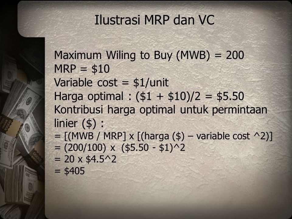 Ilustrasi MRP dan VC Maximum Wiling to Buy (MWB) = 200 MRP = $10 Variable cost = $1/unit Harga optimal : ($1 + $10)/2 = $5.50 Kontribusi harga optimal