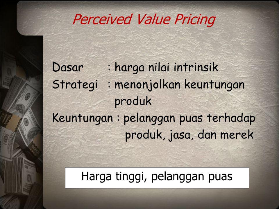 Perceived Value Pricing D asar: harga nilai intrinsik Strategi: menonjolkan keuntungan produk Keuntungan : pelanggan puas terhadap produk, jasa, dan m