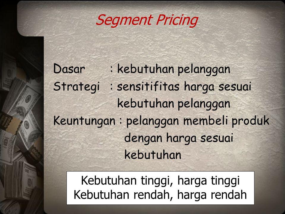 Segment Pricing D asar: kebutuhan pelanggan Strategi: sensitifitas harga sesuai kebutuhan pelanggan Keuntungan : pelanggan membeli produk dengan harga