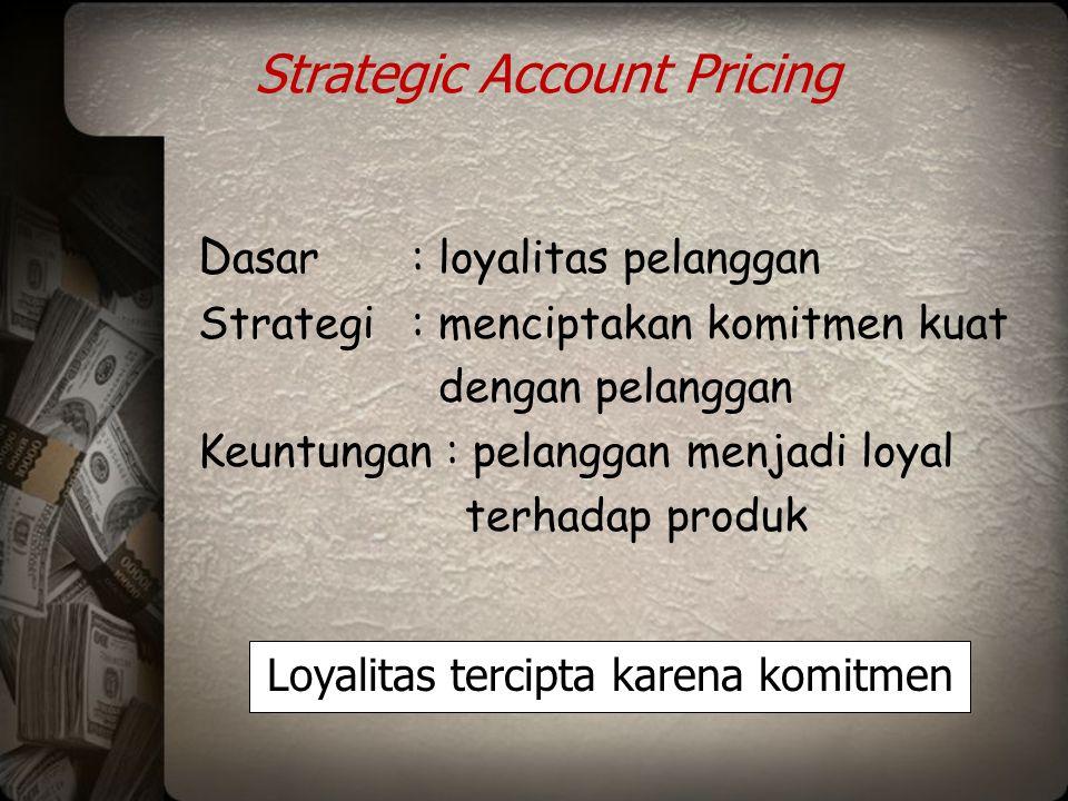 Strategic Account Pricing D asar: loyalitas pelanggan Strategi: menciptakan komitmen kuat dengan pelanggan Keuntungan : pelanggan menjadi loyal terhad