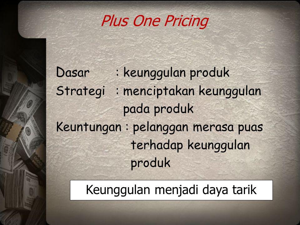 Plus One Pricing D asar: keunggulan produk Strategi: menciptakan keunggulan pada produk Keuntungan : pelanggan merasa puas terhadap keunggulan produk