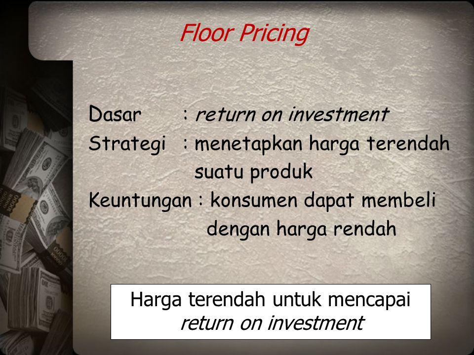 Floor Pricing D asar: return on investment Strategi: menetapkan harga terendah suatu produk Keuntungan : konsumen dapat membeli dengan harga rendah Ha