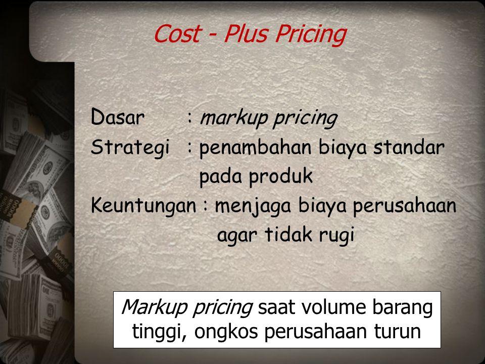 Cost - Plus Pricing D asar: markup pricing Strategi: penambahan biaya standar pada produk Keuntungan : menjaga biaya perusahaan agar tidak rugi Markup