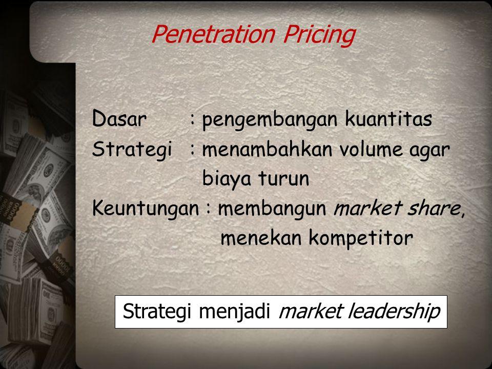 Penetration Pricing D asar: pengembangan kuantitas Strategi: menambahkan volume agar biaya turun Keuntungan : membangun market share, menekan kompetit