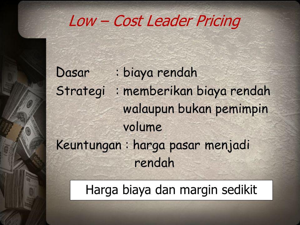 Low – Cost Leader Pricing D asar: biaya rendah Strategi: memberikan biaya rendah walaupun bukan pemimpin volume Keuntungan : harga pasar menjadi renda