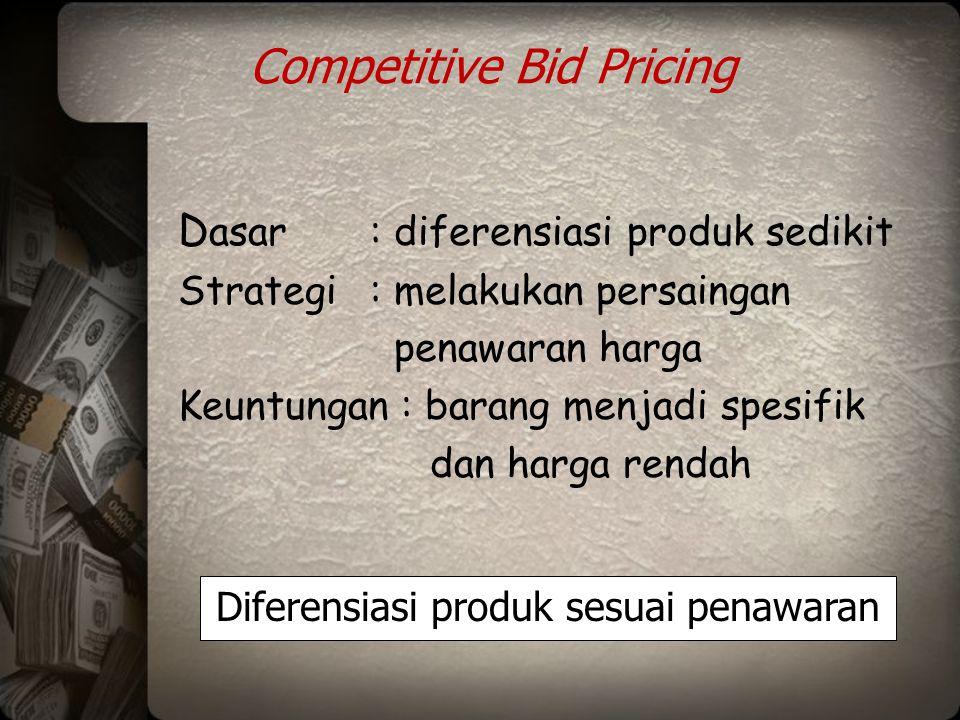 Competitive Bid Pricing D asar: diferensiasi produk sedikit Strategi: melakukan persaingan penawaran harga Keuntungan : barang menjadi spesifik dan ha