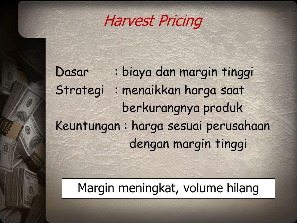 Harvest Pricing D asar: biaya dan margin tinggi Strategi: menaikkan harga saat berkurangnya produk Keuntungan : harga sesuai perusahaan dengan margin