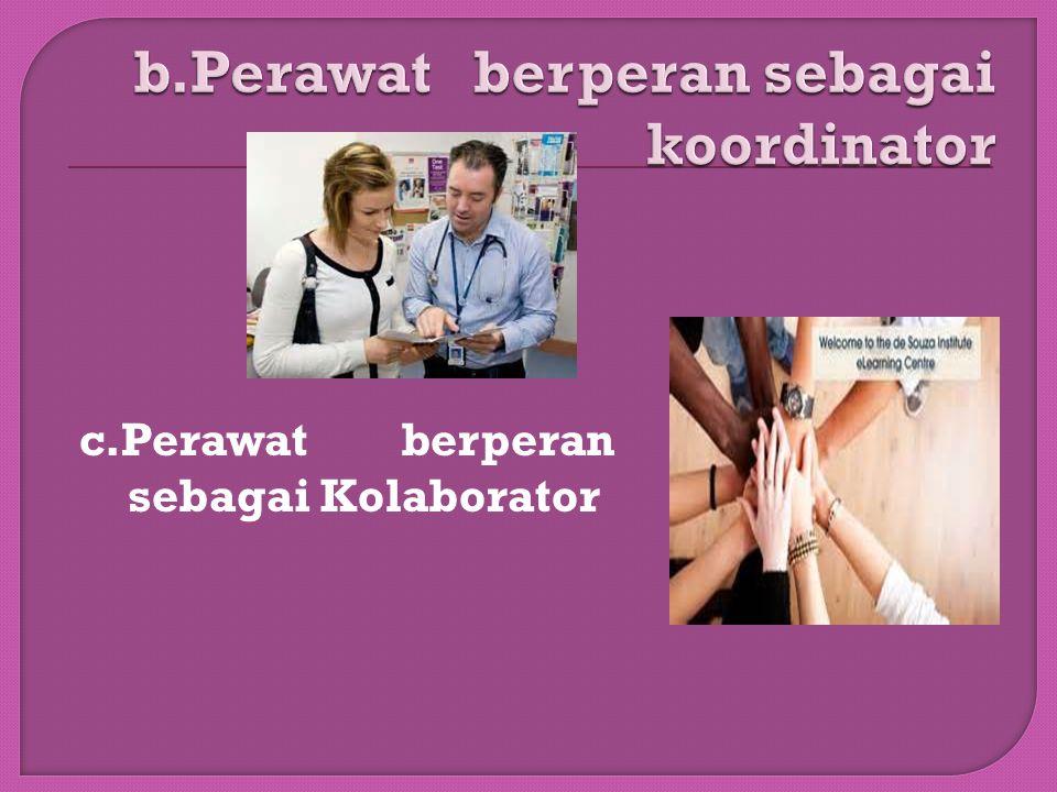 a.Perawat berperan sebagai advokat bagi klien beserta keluarganya  Membela kepentingan klien dan membantu klien memahami semua informasi dan upaya ti