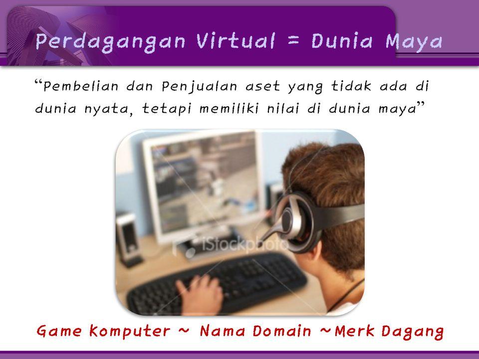 Perdagangan Virtual = Dunia Maya Pembelian dan Penjualan aset yang tidak ada di dunia nyata, tetapi memiliki nilai di dunia maya Game Komputer ~ Nama Domain ~Merk Dagang