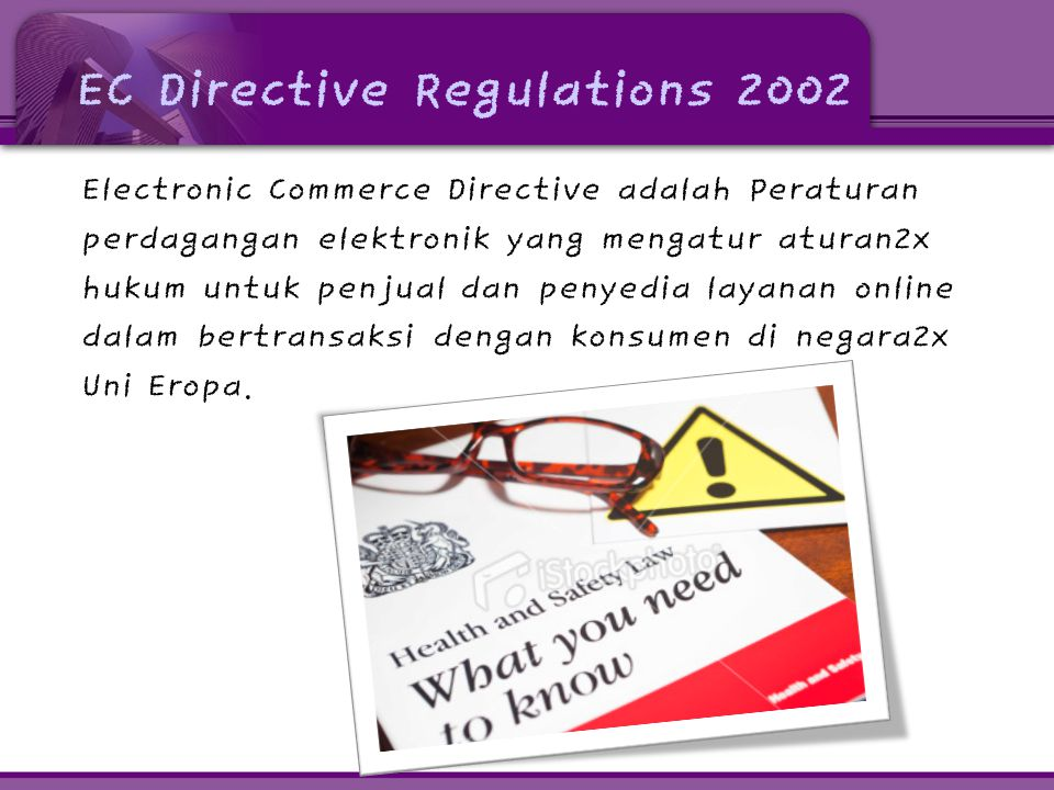 EC Directive Regulations 2002 Electronic Commerce Directive adalah Peraturan perdagangan elektronik yang mengatur aturan2x hukum untuk penjual dan penyedia layanan online dalam bertransaksi dengan konsumen di negara2x Uni Eropa.