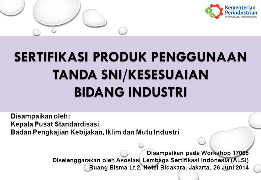 SERTIFIKASI PRODUK PENGGUNAAN TANDA SNI/KESESUAIAN BIDANG INDUSTRI Disampaikan oleh: Kepala Pusat Standardisasi Badan Pengkajian Kebijakan, Iklim dan Mutu Industri Disampaikan pada Workshop 17065 Diselenggarakan oleh Asosiasi Lembaga Sertifikasi Indonesia (ALSI) Ruang Bisma Lt.2, Hotel Bidakara, Jakarta, 26 Juni 2014
