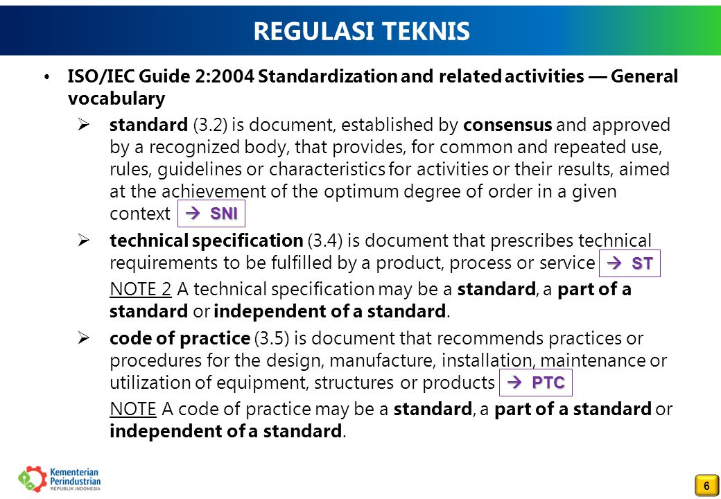 6 6 REGULASI TEKNIS ISO/IEC Guide 2:2004 Standardization and related activities — General vocabulary  standard (3.2) is document, established by cons