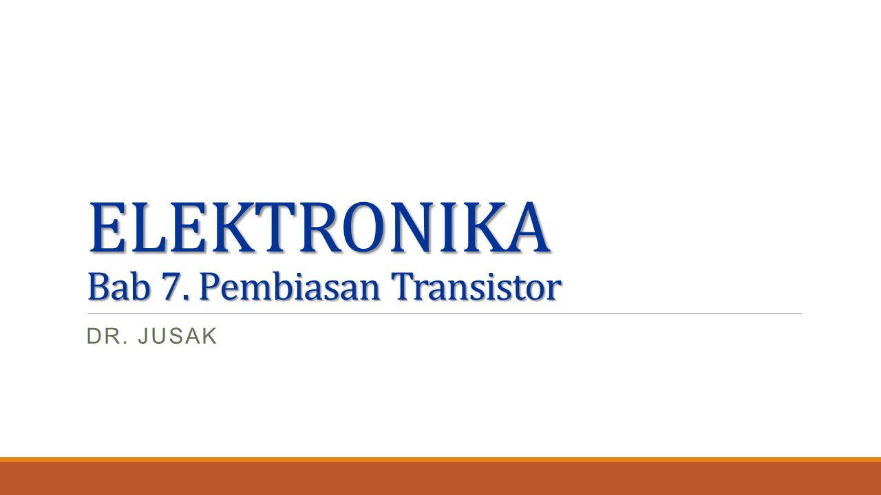 ELEKTRONIKA Bab 7. Pembiasan Transistor DR. JUSAK