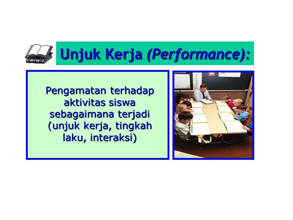 Unjuk Kerja (Performance): Pengamatan terhadap aktivitas siswa sebagaimana terjadi (unjuk kerja, tingkah laku, interaksi)