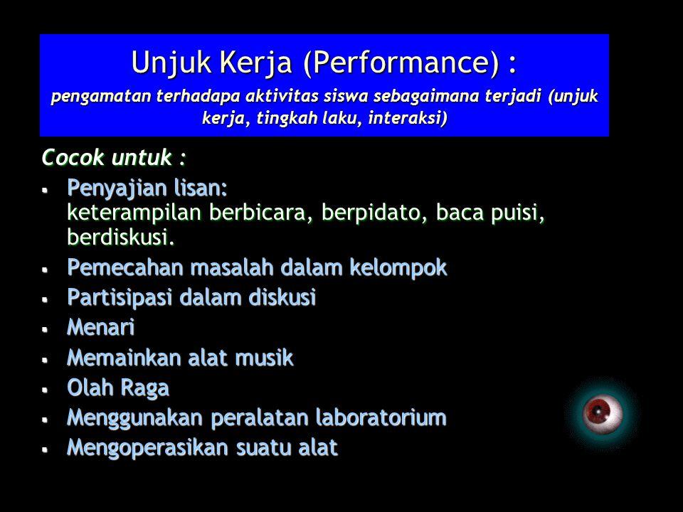 Unjuk Kerja (Performance) : pengamatan terhadapa aktivitas siswa sebagaimana terjadi (unjuk kerja, tingkah laku, interaksi) Cocok untuk :  Penyajian lisan: keterampilan berbicara, berpidato, baca puisi, berdiskusi.