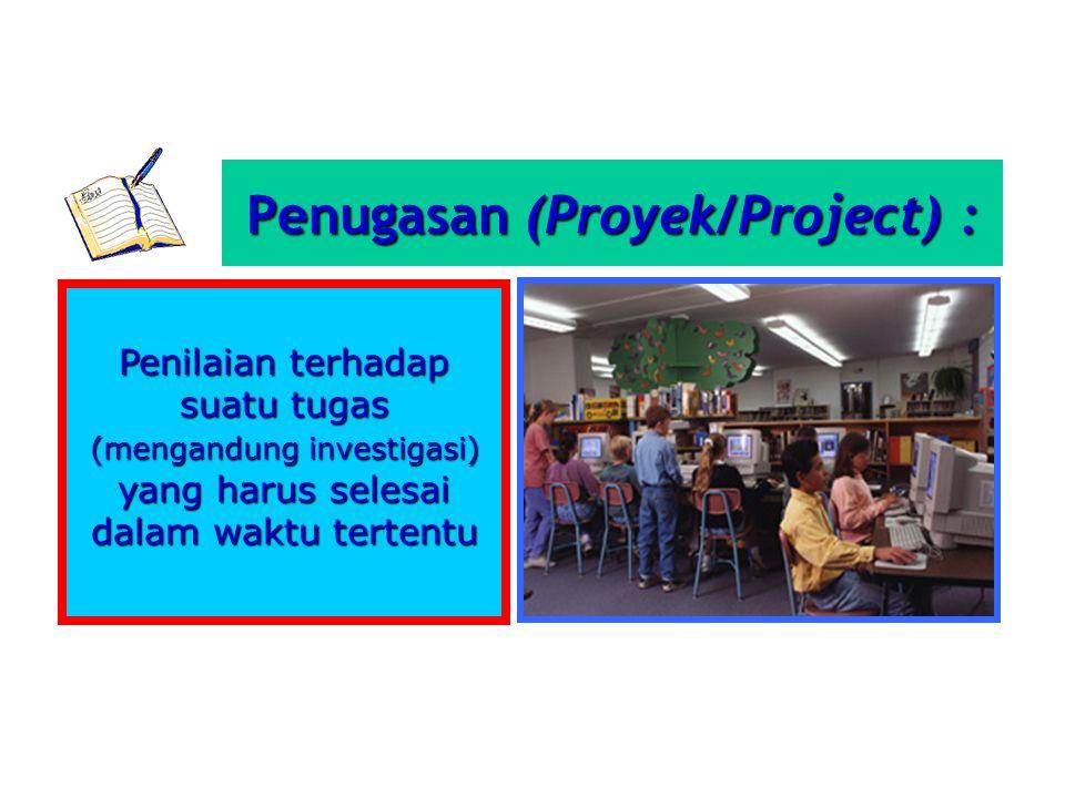 Penilaian terhadap suatu tugas (mengandung investigasi) yang harus selesai dalam waktu tertentu Penugasan (Proyek/Project) :