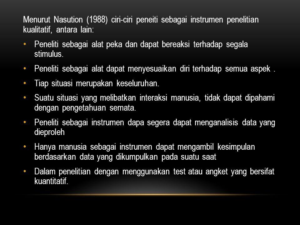Menurut Nasution (1988) ciri-ciri peneiti sebagai instrumen penelitian kualitatif, antara lain: Peneliti sebagai alat peka dan dapat bereaksi terhadap segala stimulus.