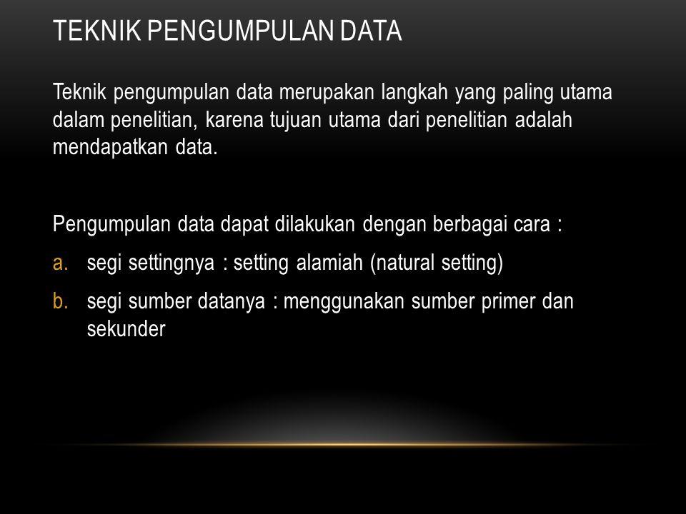 TEKNIK PENGUMPULAN DATA Teknik pengumpulan data merupakan langkah yang paling utama dalam penelitian, karena tujuan utama dari penelitian adalah mendapatkan data.