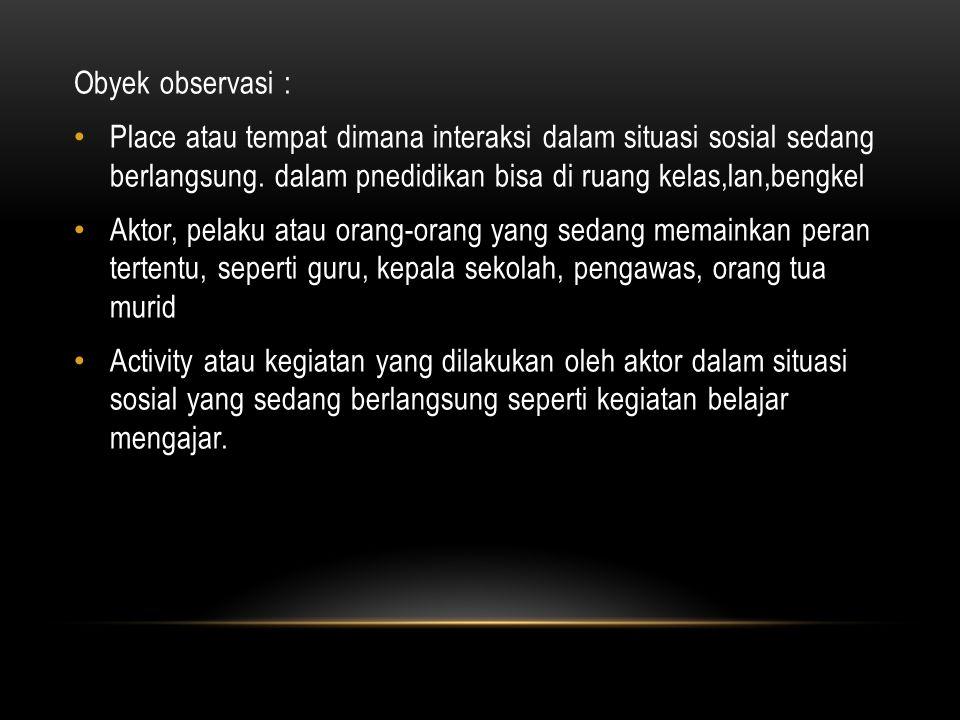 Obyek observasi : Place atau tempat dimana interaksi dalam situasi sosial sedang berlangsung.