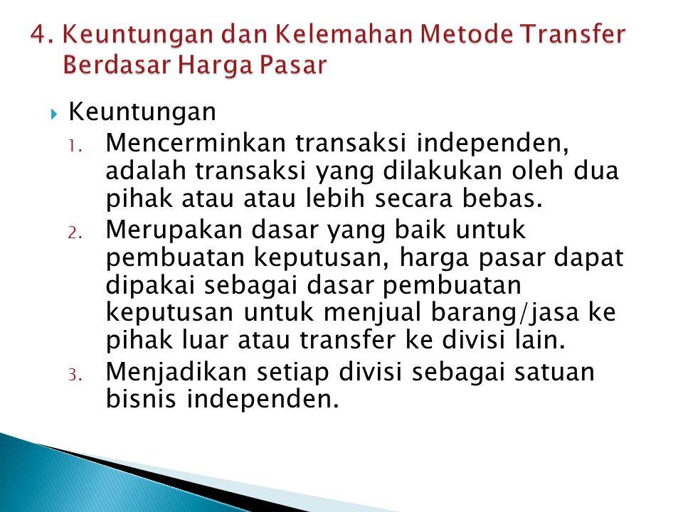  Keuntungan 1. Mencerminkan transaksi independen, adalah transaksi yang dilakukan oleh dua pihak atau atau lebih secara bebas. 2. Merupakan dasar yan