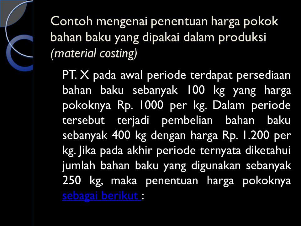 Contoh mengenai penentuan harga pokok bahan baku yang dipakai dalam produksi (material costing) PT. X pada awal periode terdapat persediaan bahan baku