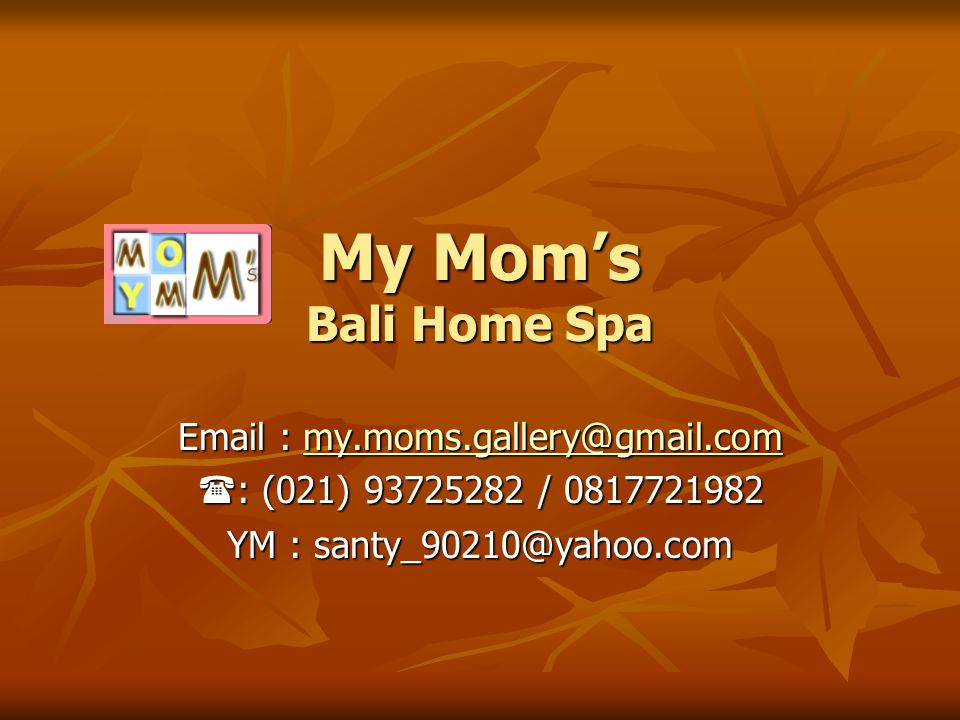 My Mom's Bali Home Spa Email : my.moms.gallery@gmail.com my.moms.gallery@gmail.com  : (021) 93725282 / 0817721982 YM : santy_90210@yahoo.com