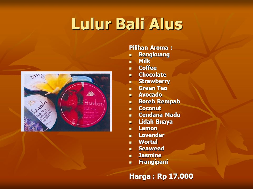 Lulur Bali Alus Pilihan Aroma : Bengkuang Bengkuang Milk Milk Coffee Coffee Chocolate Chocolate Strawberry Strawberry Green Tea Green Tea Avocado Avocado Boreh Rempah Boreh Rempah Coconut Coconut Cendana Madu Cendana Madu Lidah Buaya Lidah Buaya Lemon Lemon Lavender Lavender Wortel Wortel Seaweed Seaweed Jasmine Jasmine Frangipani Frangipani Harga : Rp 17.000