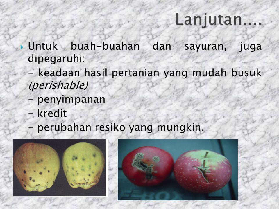  Untuk buah-buahan dan sayuran, juga dipegaruhi: - keadaan hasil pertanian yang mudah busuk (perishable) - penyimpanan - kredit - perubahan resiko ya