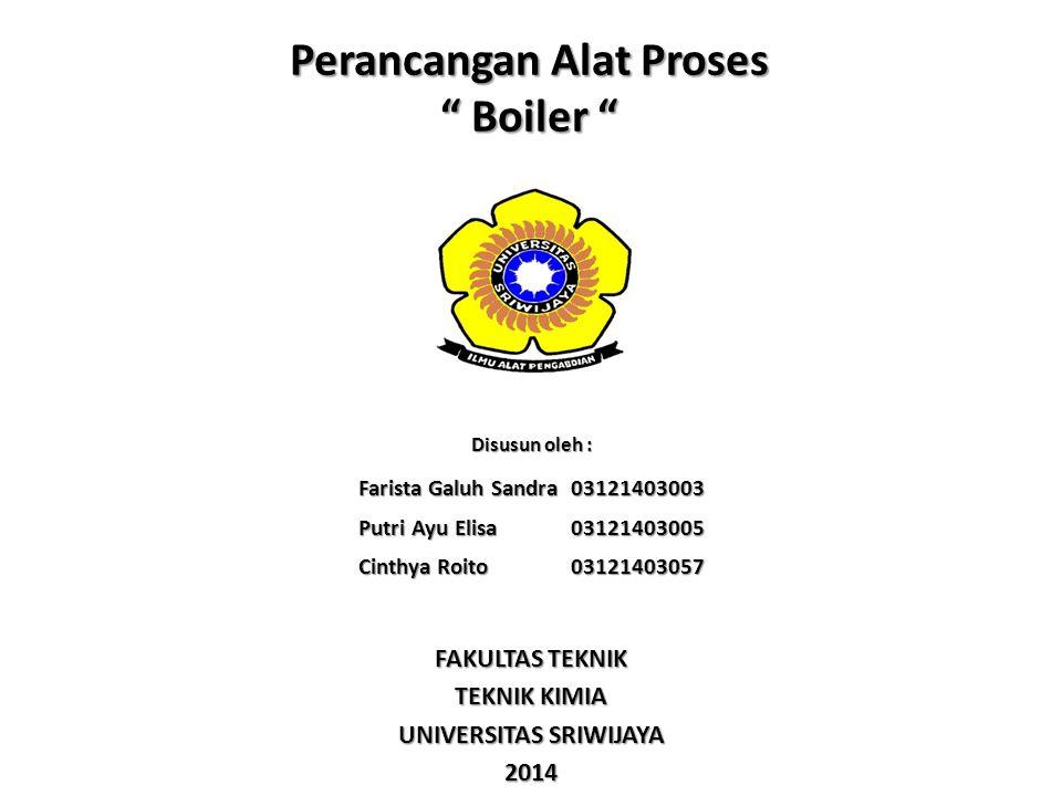 "Perancangan Alat Proses "" Boiler "" Disusun oleh : Farista Galuh Sandra 03121403003 Putri Ayu Elisa03121403005 Cinthya Roito 03121403057 FAKULTAS TEKNI"