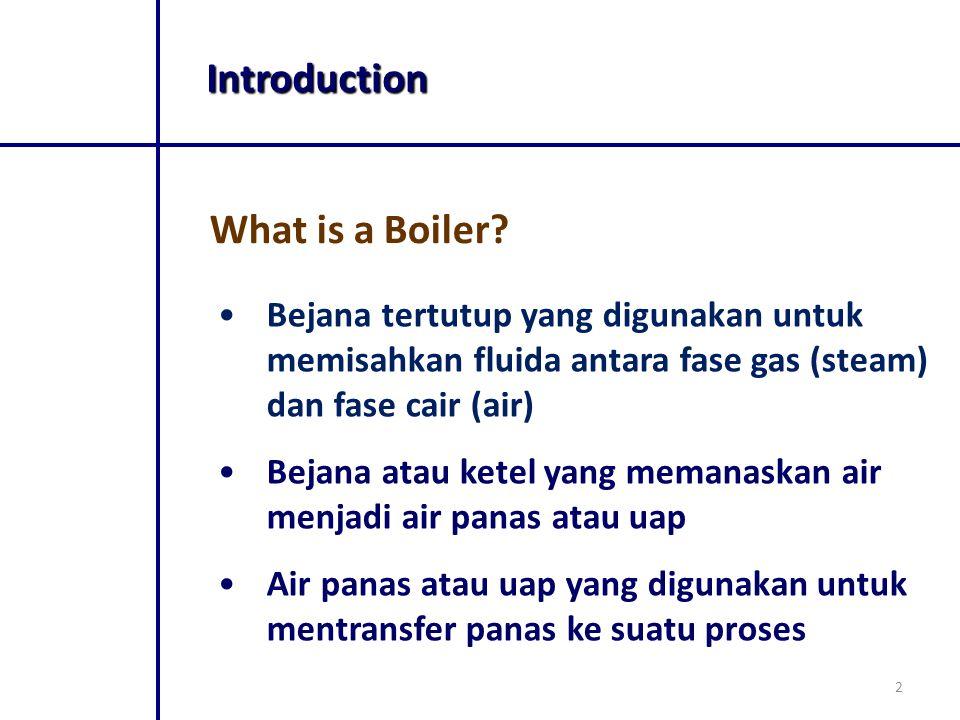 2 What is a Boiler? Introduction Bejana tertutup yang digunakan untuk memisahkan fluida antara fase gas (steam) dan fase cair (air) Bejana atau ketel