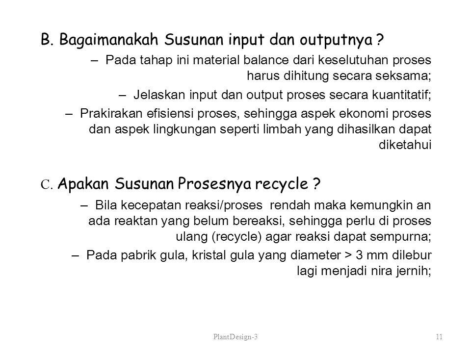 B. Bagaimanakah Susunan input dan outputnya ? –Pada tahap ini material balance dari keselutuhan proses harus dihitung secara seksama; –Jelaskan input