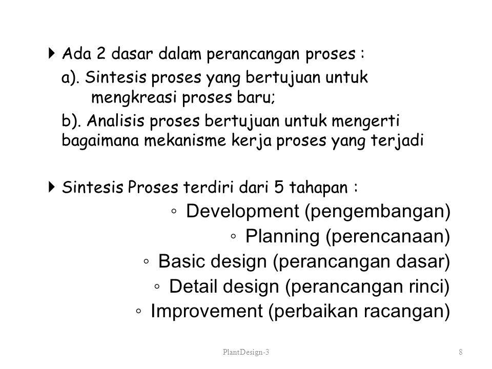  Ada 2 dasar dalam perancangan proses : a). Sintesis proses yang bertujuan untuk mengkreasi proses baru; b). Analisis proses bertujuan untuk mengerti
