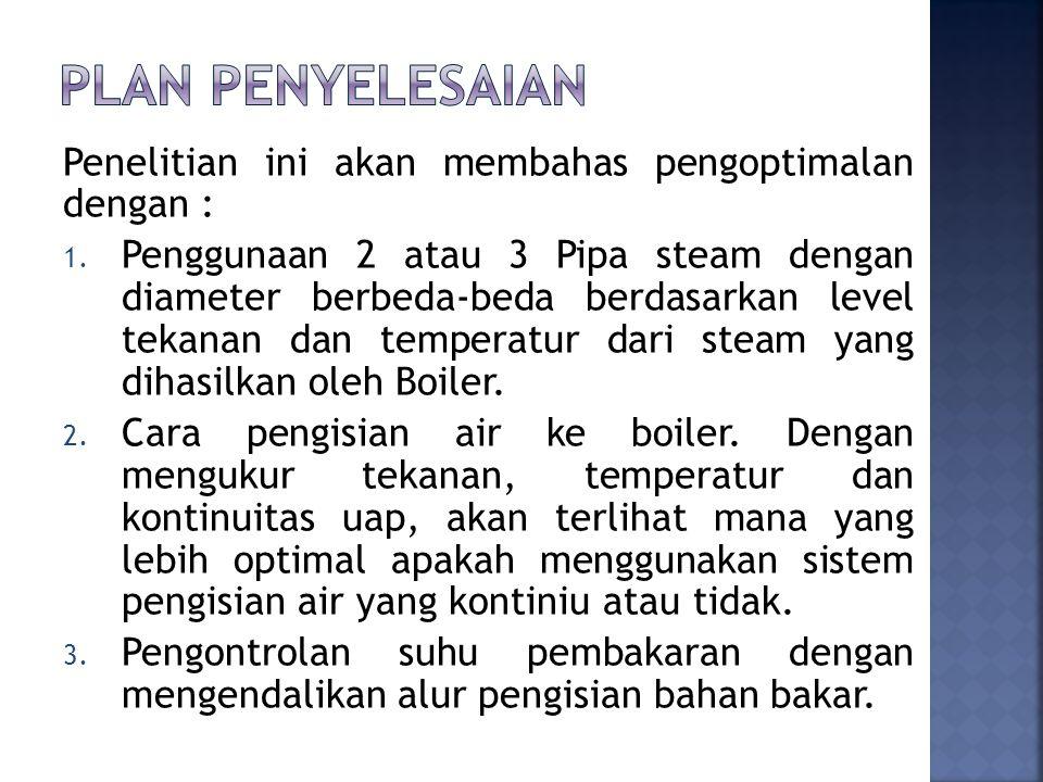 Penelitian ini akan membahas pengoptimalan dengan : 1. Penggunaan 2 atau 3 Pipa steam dengan diameter berbeda-beda berdasarkan level tekanan dan tempe