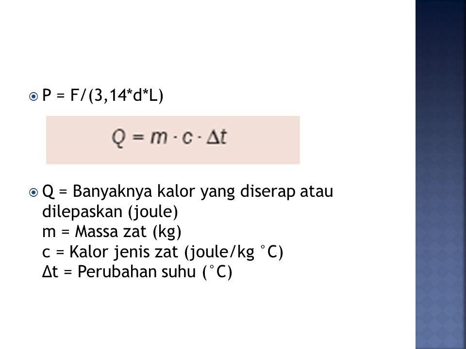  P = F/(3,14*d*L)  Q = Banyaknya kalor yang diserap atau dilepaskan (joule) m = Massa zat (kg) c = Kalor jenis zat (joule/kg °C) Δt = Perubahan suhu