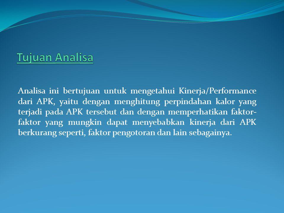 Analisa ini bertujuan untuk mengetahui Kinerja/Performance dari APK, yaitu dengan menghitung perpindahan kalor yang terjadi pada APK tersebut dan deng