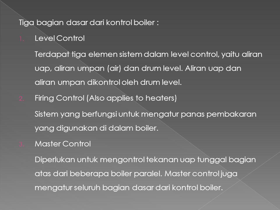 Tiga bagian dasar dari kontrol boiler : 1. Level Control Terdapat tiga elemen sistem dalam level control, yaitu aliran uap, aliran umpan (air) dan dru