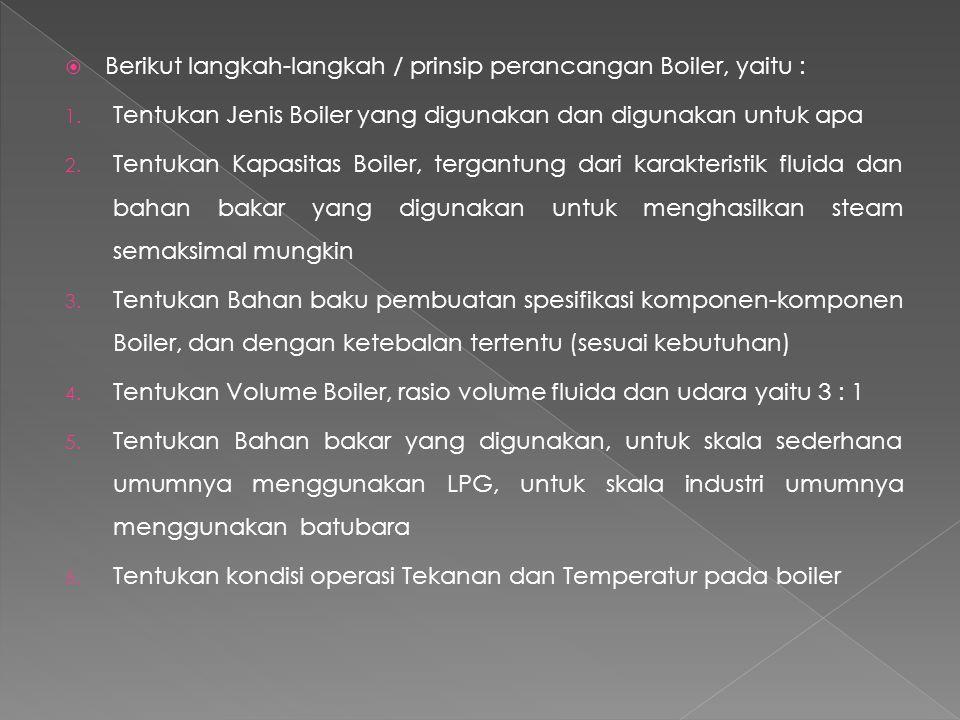  Berikut langkah-langkah / prinsip perancangan Boiler, yaitu : 1. Tentukan Jenis Boiler yang digunakan dan digunakan untuk apa 2. Tentukan Kapasitas