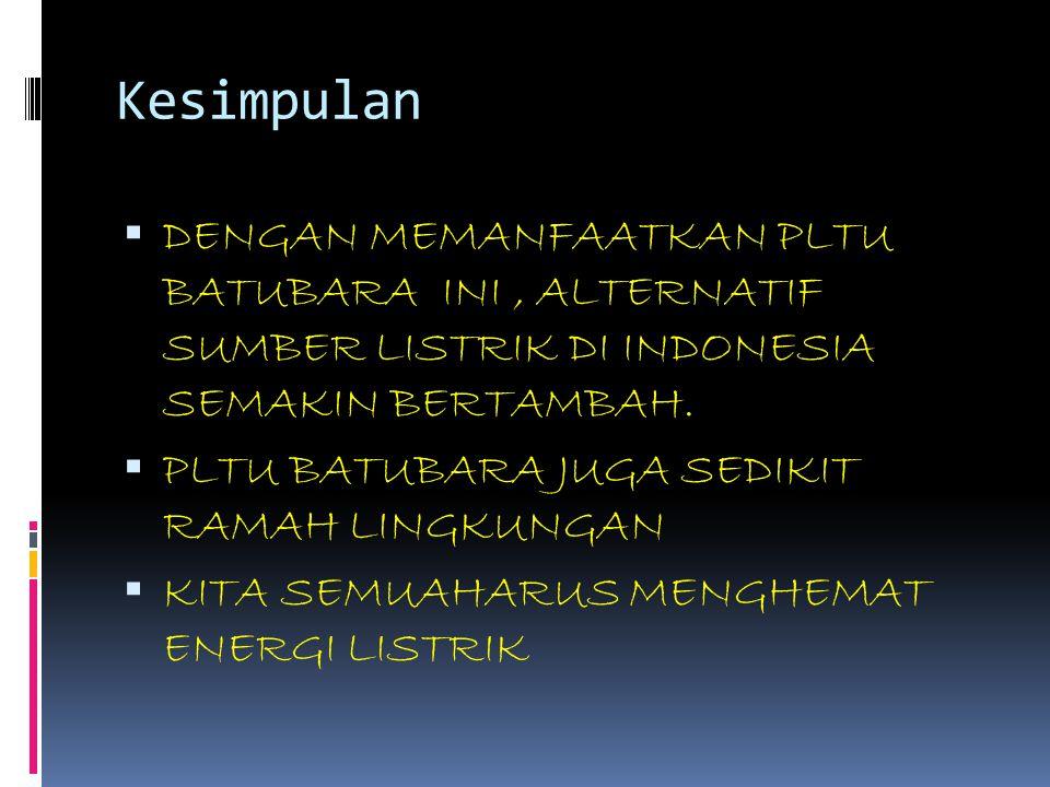 Kesimpulan  DENGAN MEMANFAATKAN PLTU BATUBARA INI, ALTERNATIF SUMBER LISTRIK DI INDONESIA SEMAKIN BERTAMBAH.  PLTU BATUBARA JUGA SEDIKIT RAMAH LINGK