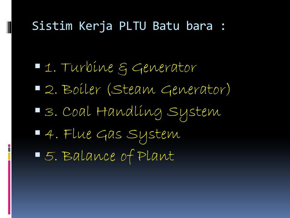 Sistim Kerja PLTU Batu bara :  1. Turbine & Generator  2. Boiler (Steam Generator)  3. Coal Handling System  4. Flue Gas System  5. Balance of Pl