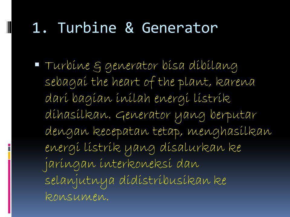 1. Turbine & Generator  Turbine & generator bisa dibilang sebagai the heart of the plant, karena dari bagian inilah energi listrik dihasilkan. Genera