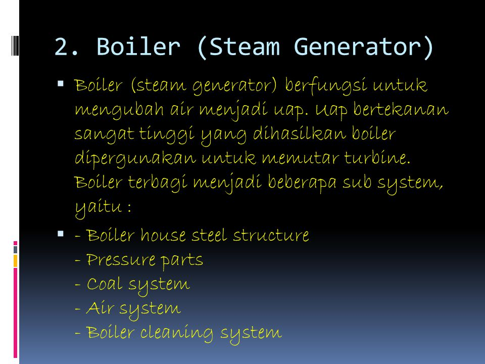 2. Boiler (Steam Generator)  Boiler (steam generator) berfungsi untuk mengubah air menjadi uap. Uap bertekanan sangat tinggi yang dihasilkan boiler d